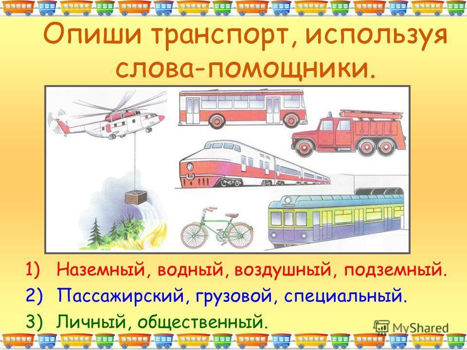 Опиши транспорт, используя слова-помощники. 1)Наземный, водный, воздушный, подземный. 2)Пассажирский, грузовой, специальный. 3)Личный, общественный.