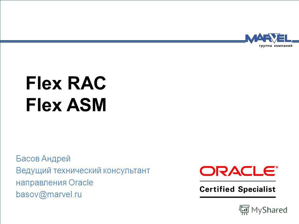 Flex RAC Flex ASM Басов Андрей Ведущий технический консультант направления Oracle basov@marvel.ru