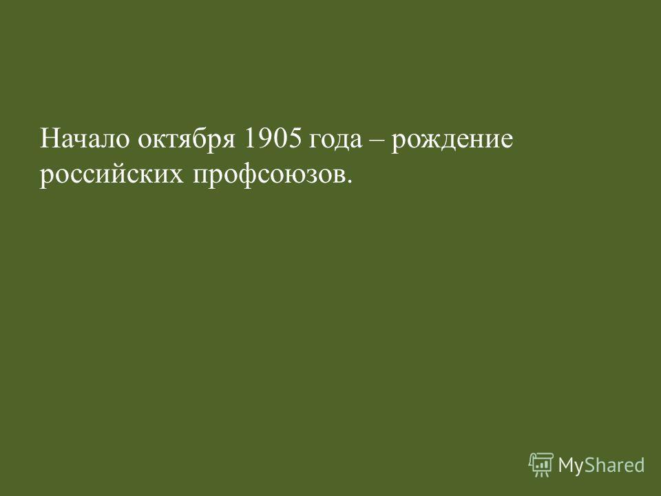 Начало октября 1905 года – рождение российских профсоюзов.