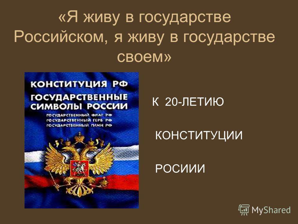 «Я живу в государстве Российском, я живу в государстве своем» К 20-ЛЕТИЮ КОНСТИТУЦИИ РОСИИИ