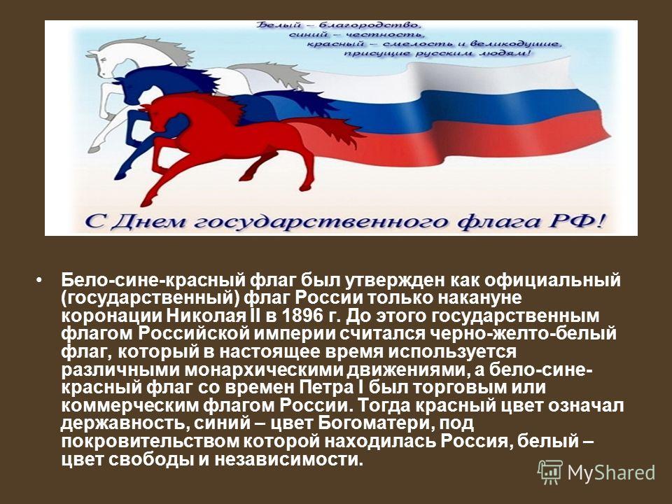 Бело-сине-красный флаг был утвержден как официальный (государственный) флаг России только накануне коронации Николая II в 1896 г. До этого государственным флагом Российской империи считался черно-желто-белый флаг, который в настоящее время использует
