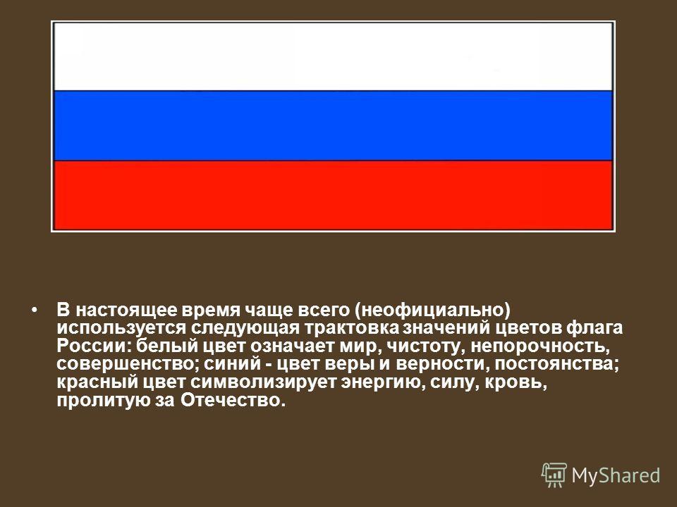 В настоящее время чаще всего (неофициально) используется следующая трактовка значений цветов флага России: белый цвет означает мир, чистоту, непорочность, совершенство; синий - цвет веры и верности, постоянства; красный цвет символизирует энергию, си