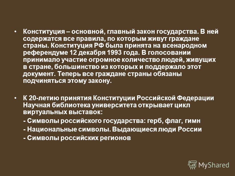 Конституция – основной, главный закон государства. В ней содержатся все правила, по которым живут граждане страны. Конституция РФ была принята на всенародном референдуме 12 декабря 1993 года. В голосовании принимало участие огромное количество людей,