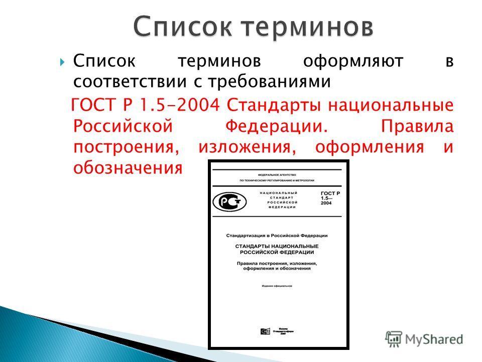 Список терминов оформляют в соответствии с требованиями ГОСТ Р 1.5-2004 Стандарты национальные Российской Федерации. Правила построения, изложения, оформления и обозначения