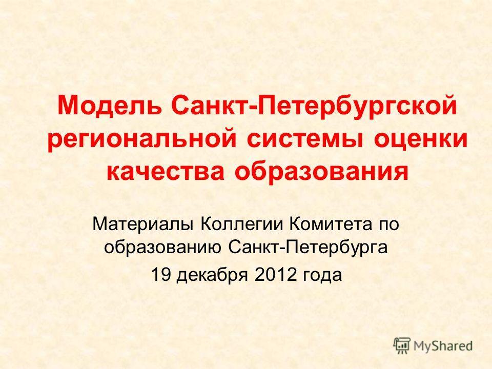 Модель Санкт-Петербургской региональной системы оценки качества образования Материалы Коллегии Комитета по образованию Санкт-Петербурга 19 декабря 2012 года