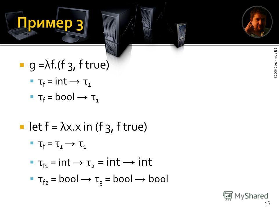 ©2008 Сошников Д.В. 15 g =λf.(f 3, f true) τ f = int τ 1 τ f = bool τ 1 let f = λx.x in (f 3, f true) τ f = τ 1 τ 1 τ f1 = int τ 2 = int int τ f2 = bool τ 3 = bool bool