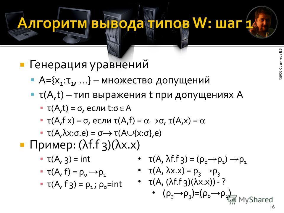 ©2008 Сошников Д.В. 16 Генерация уравнений A={x 1 :τ 1, …} – множество допущений τ(A,t) – тип выражения t при допущениях A τ(A,t) = σ, если t:σ A τ(A,f x) = σ, если τ(A,f) = σ, τ(A,x) = τ(A,λx:σ.e) = σ τ(A {x:σ},e) Пример: (λf.f 3)(λx.x) τ(A, 3) = in