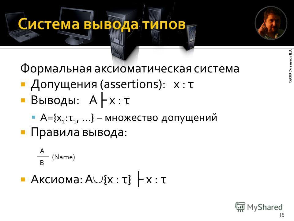 ©2008 Сошников Д.В. 18 Формальная аксиоматическая система Допущения (assertions): x : τ Выводы: A x : τ A={x 1 :τ 1, …} – множество допущений Правила вывода: Аксиома: A {x : τ} x : τ А (Name) B
