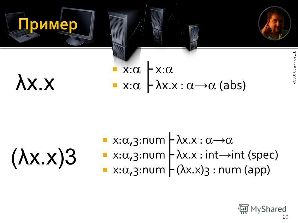 ©2008 Сошников Д.В. 20 x: x: x: λx.x : (abs) x:,3:num λx.x : x:,3:num λx.x : int int (spec) x:,3:num (λx.x)3 : num (app) λx.x (λx.x)3