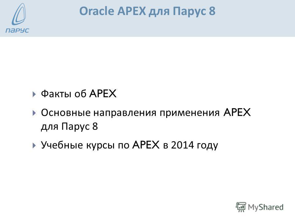 Oracle APEX для Парус 8 Факты об APEX Основные направления применения APEX для Парус 8 Учебные курсы по APEX в 2014 году