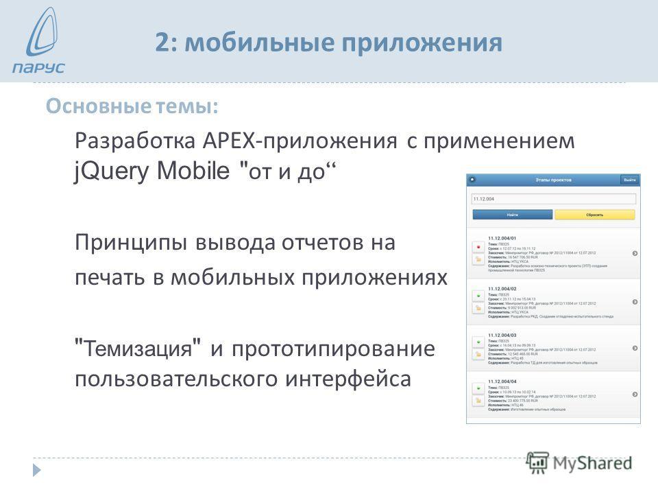 2: мобильные приложения Основные темы : Разработка APEX- приложения с применением jQuery Mobile  от и до Принципы вывода отчетов на печать в мобильных приложениях  Темизация  и прототипирование пользовательского интерфейса