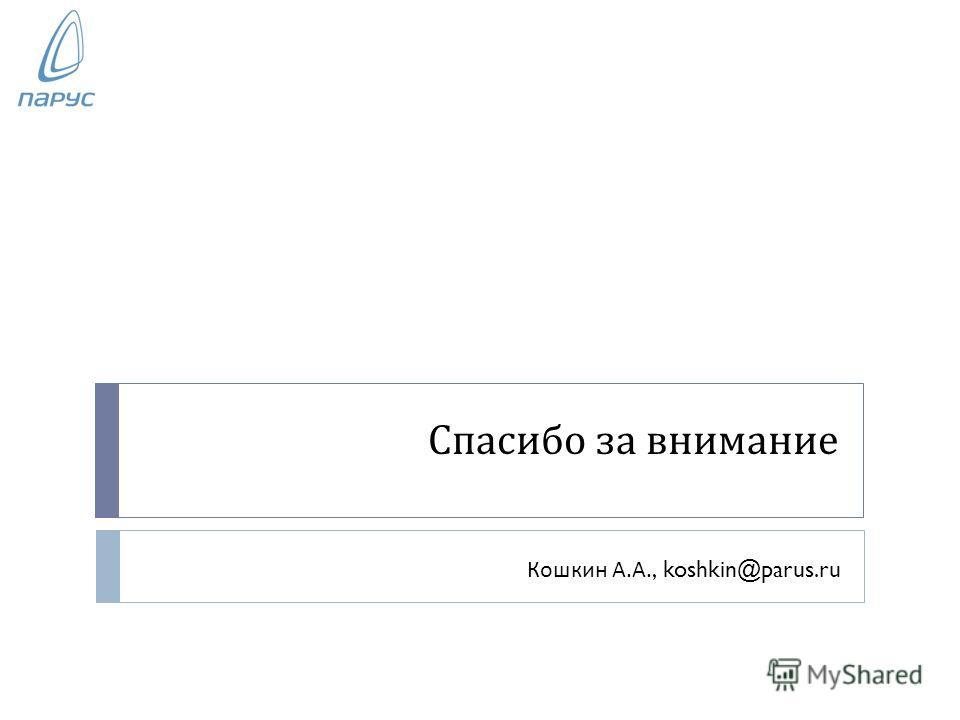 Спасибо за внимание Кошкин А. А., koshkin@parus.ru