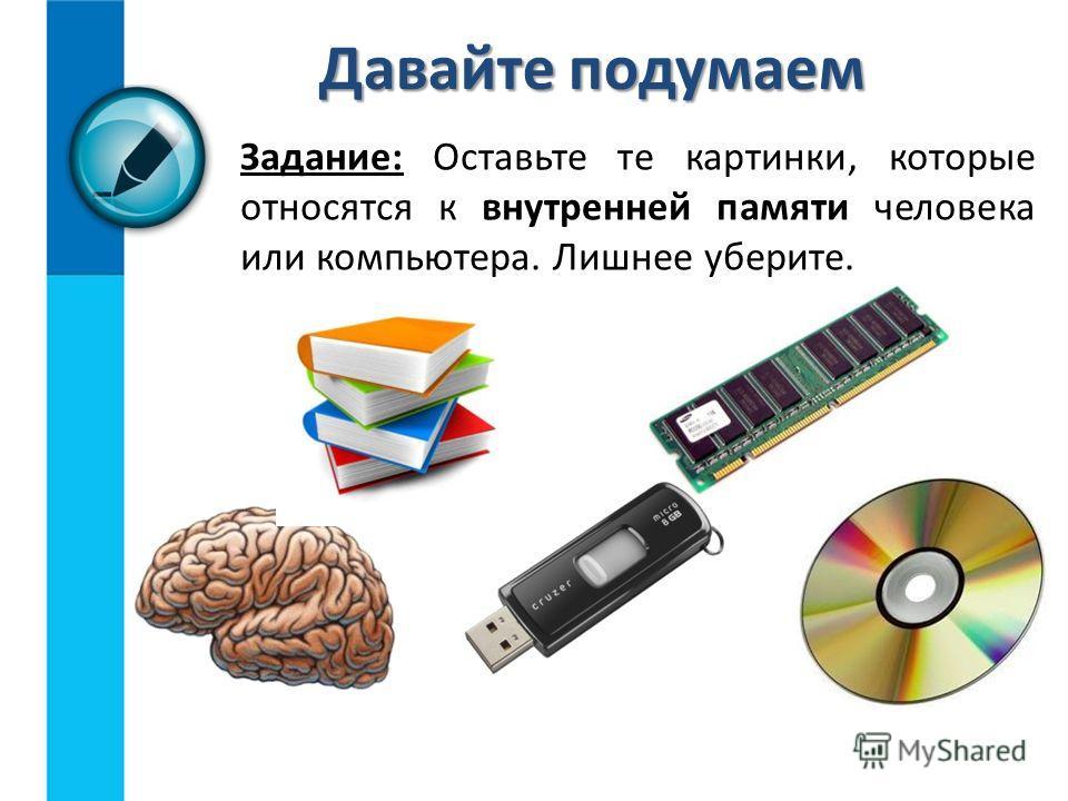Задание: Оставьте те картинки, которые относятся к внутренней памяти человека или компьютера. Лишнее уберите. Давайте подумаем