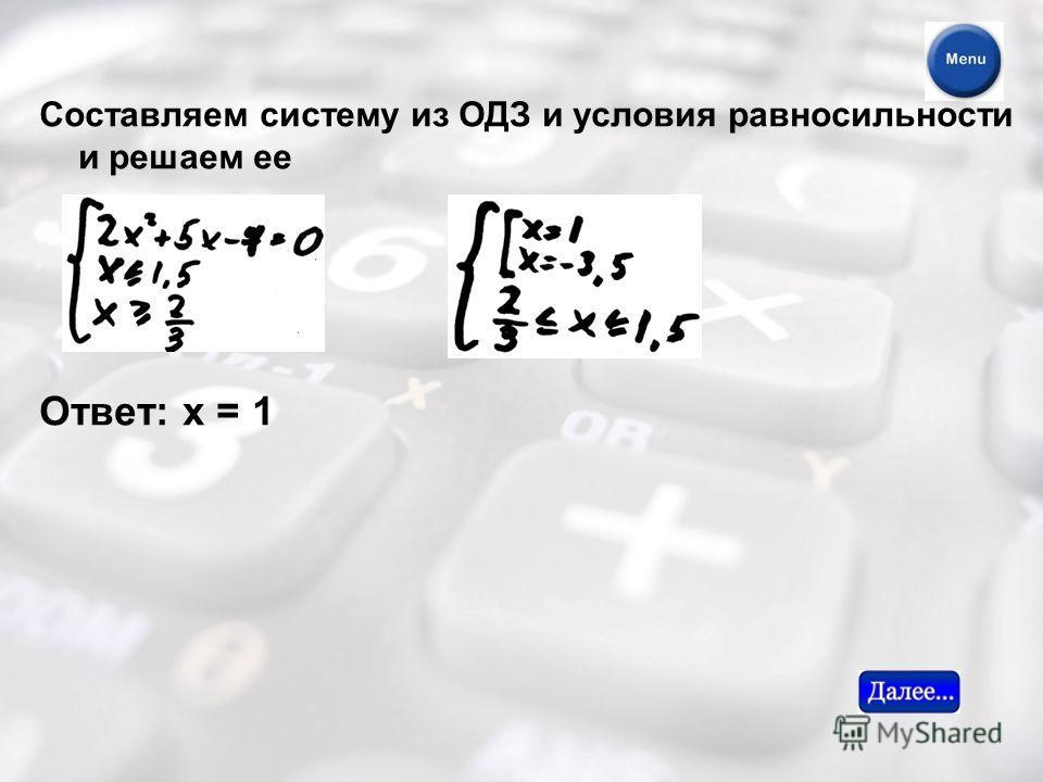 Составляем систему из ОДЗ и условия равносильности и решаем ее Ответ: х = 1