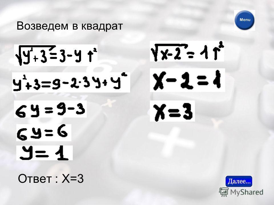 Возведем в квадрат Ответ : Х=3
