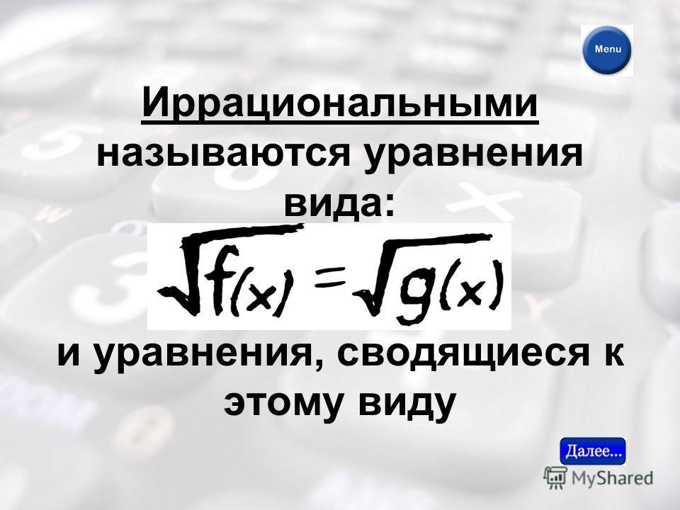 Иррациональными называются уравнения вида: и уравнения, сводящиеся к этому виду