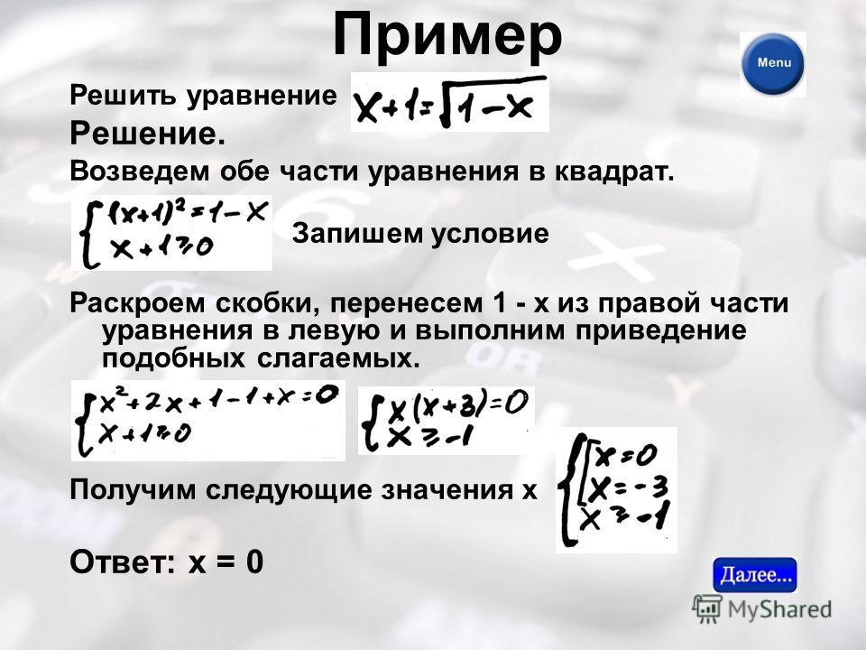 Пример Решить уравнение Решение. Возведем обе части уравнения в квадрат. Запишем условие Раскроем скобки, перенесем 1 - х из правой части уравнения в левую и выполним приведение подобных слагаемых. Получим следующие значения х Ответ: х = 0