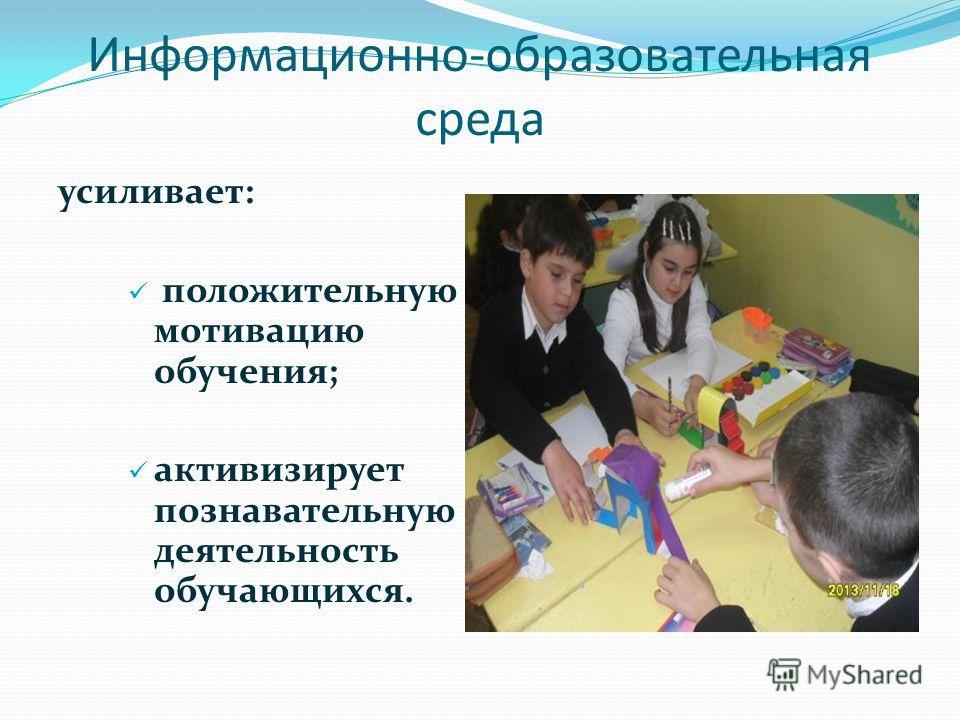 усиливает: положительную мотивацию обучения; активизирует познавательную деятельность обучающихся. Информационно-образовательная среда