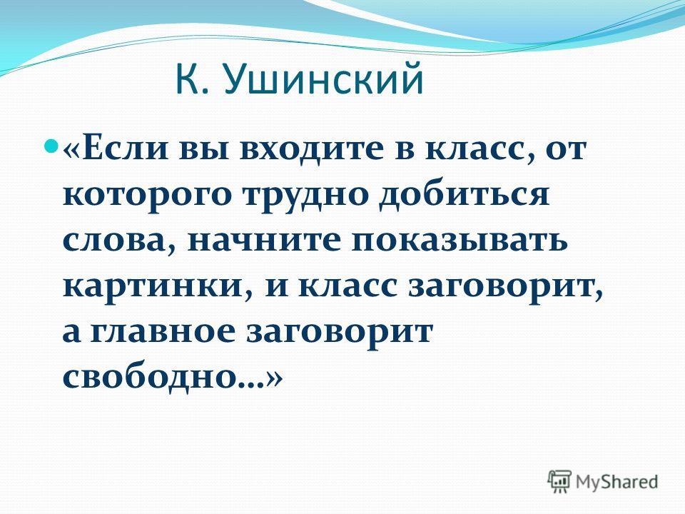 К. Ушинский «Если вы входите в класс, от которого трудно добиться слова, начните показывать картинки, и класс заговорит, а главное заговорит свободно…»