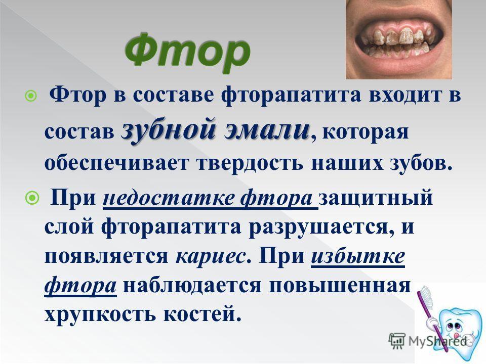 зубной эмали Фтор в составе фторапатита входит в состав зубной эмали, которая обеспечивает твердость наших зубов. При недостатке фтора защитный слой фторапатита разрушается, и появляется кариес. При избытке фтора наблюдается повышенная хрупкость кост