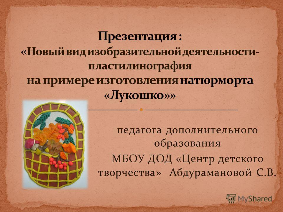 педагога дополнительного образования МБОУ ДОД «Центр детского творчества» Абдурамановой С.В.