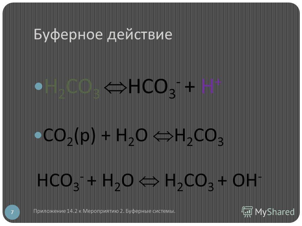 Буферное действие Н 2 СО 3 НСО 3 - + Н + СО 2 (р) + Н 2 О Н 2 СО 3 НСО 3 - + Н 2 О Н 2 СО 3 + ОН - 7 Приложение 14.2 к Мероприятию 2. Буферные системы.