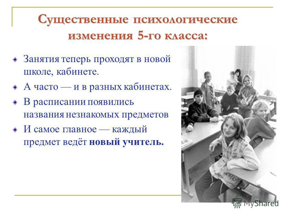 Существенные психологические изменения 5-го класса: Занятия теперь проходят в новой школе, кабинете. А часто и в разных кабинетах. В расписании появились названия незнакомых предметов И самое главное каждый предмет ведёт новый учитель.