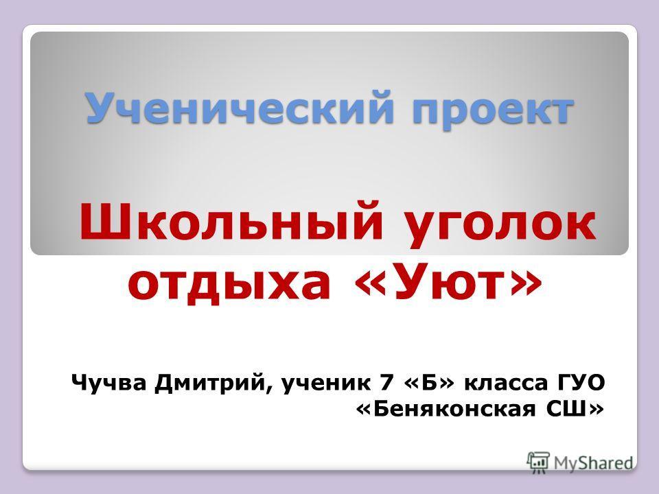 Ученический проект Школьный уголок отдыха «Уют» Чучва Дмитрий, ученик 7 «Б» класса ГУО «Беняконская СШ»