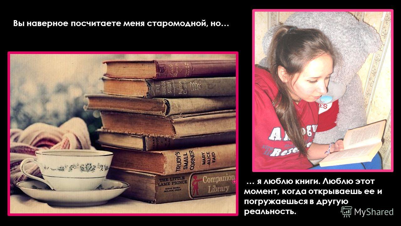 … я люблю книги. Люблю этот момент, когда открываешь ее и погружаешься в другую реальность. Вы наверное посчитаете меня старомодной, но…