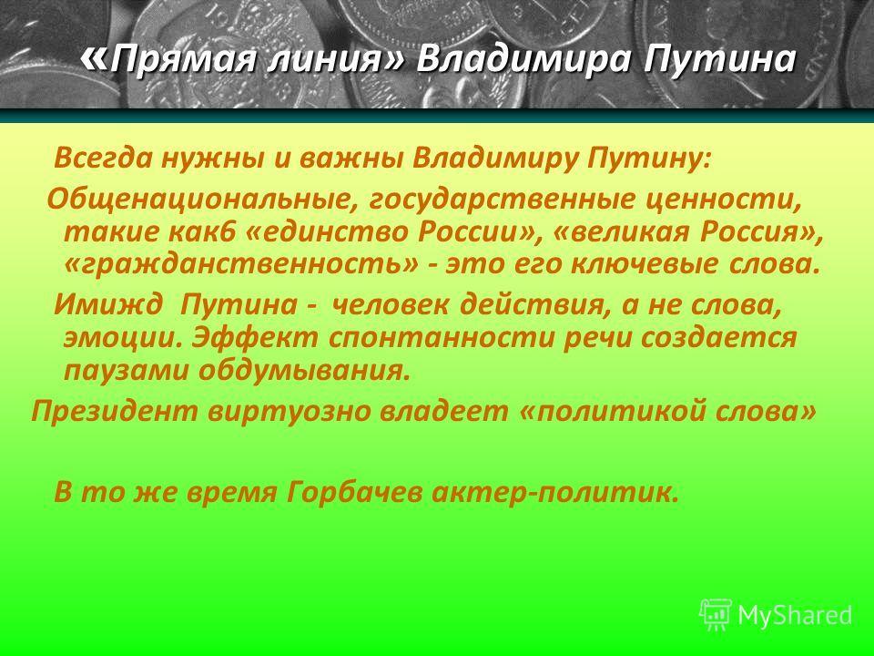 « Прямая линия» Владимира Путина Всегда нужны и важны Владимиру Путину: Общенациональные, государственные ценности, такие как6 «единство России», «великая Россия», «гражданственность» - это его ключевые слова. Имижд Путина - человек действия, а не сл