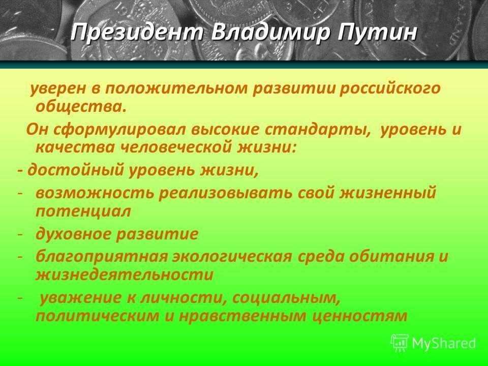 Президент Владимир Путин уверен в положительном развитии российского общества. Он сформулировал высокие стандарты, уровень и качества человеческой жизни: - достойный уровень жизни, -возможность реализовывать свой жизненный потенциал -духовное развити