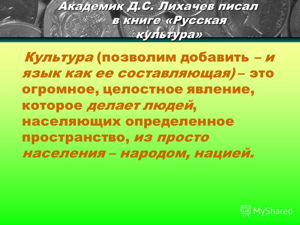 Академик Д.С. Лихачев писал в книге «Русская культура» Культура (позволим добавить – и язык как ее составляющая) – это огромное, целостное явление, которое делает людей, населяющих определенное пространство, из просто населения – народом, нацией.