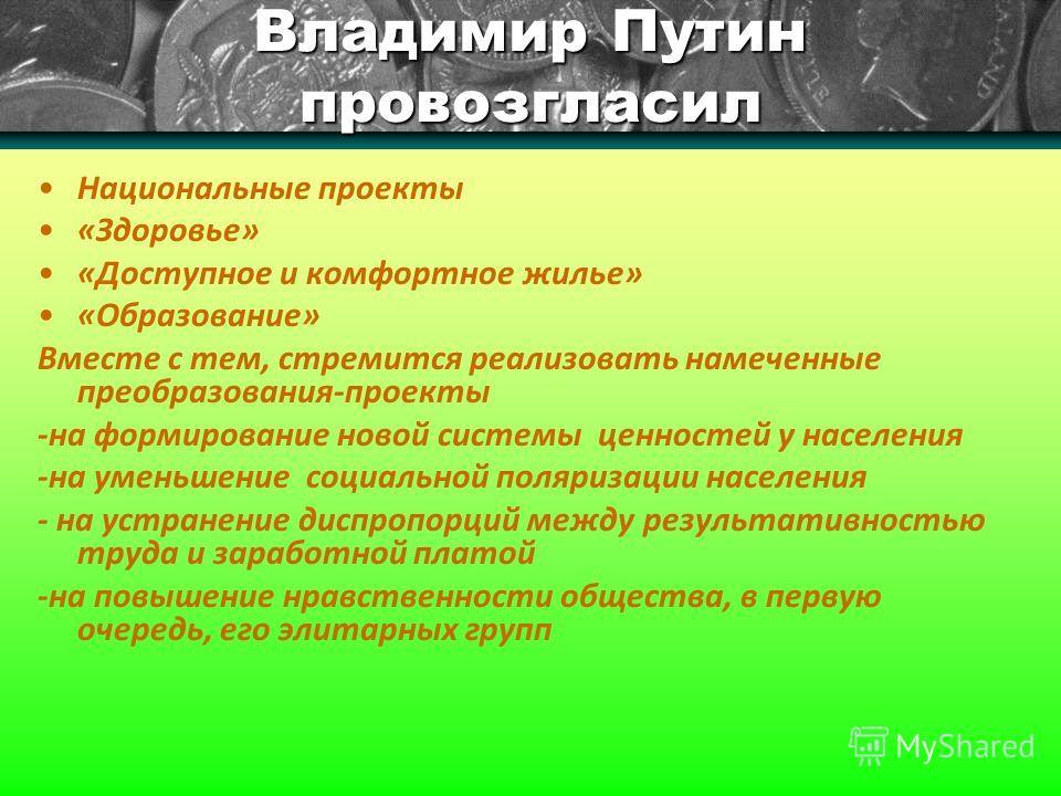 Владимир Путин провозгласил Национальные проекты «Здоровье» «Доступное и комфортное жилье» «Образование» Вместе с тем, стремится реализовать намеченные преобразования-проекты -на формирование новой системы ценностей у населения -на уменьшение социаль