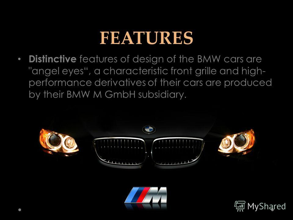 FEATURES Distinctive features of design of the BMW cars are angel eyes, a characteristic front grille and high- performance derivatives of their cars are produced by their BMW M GmbH subsidiary.