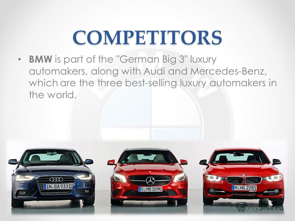 COMPETITORS BMW is part of the German Big 3 luxury automakers, along with Audi and Mercedes-Benz, which are the three best-selling luxury automakers in the world.