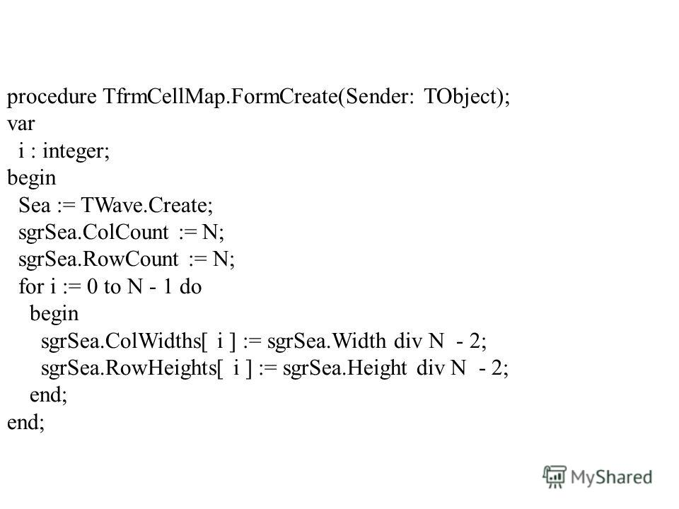 procedure TfrmCellMap.FormCreate(Sender: TObject); var i : integer; begin Sea := TWave.Create; sgrSea.ColCount := N; sgrSea.RowCount := N; for i := 0 to N - 1 do begin sgrSea.ColWidths[ i ] := sgrSea.Width div N - 2; sgrSea.RowHeights[ i ] := sgrSea.