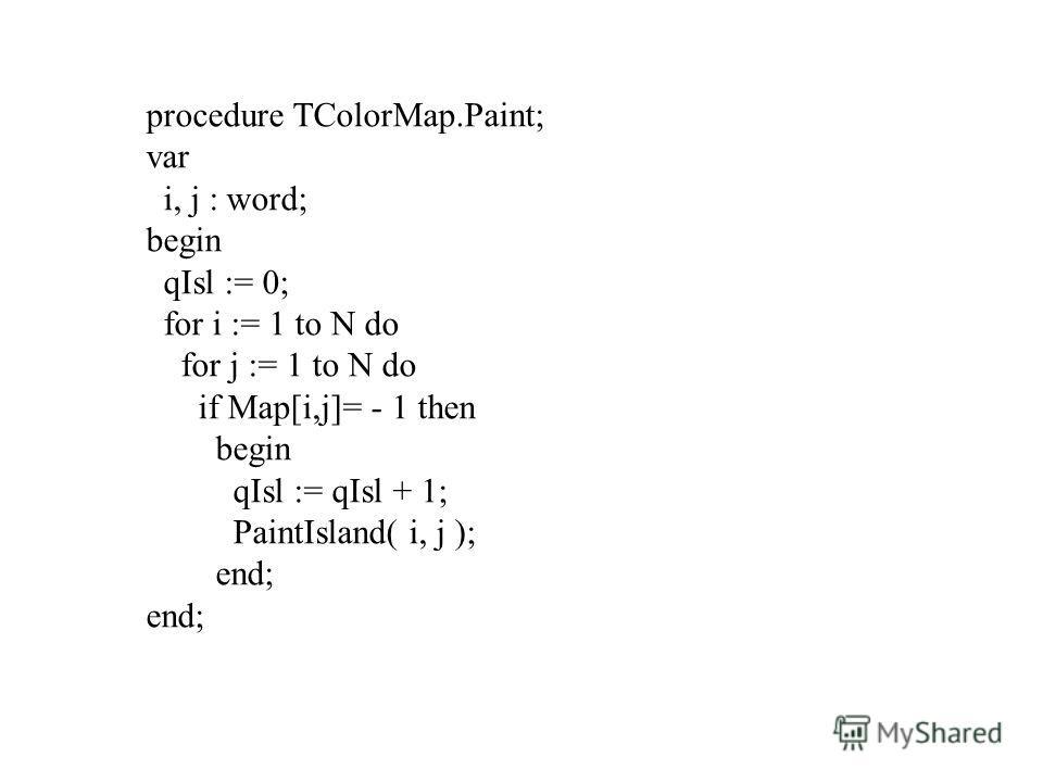 procedure TColorMap.Paint; var i, j : word; begin qIsl := 0; for i := 1 to N do for j := 1 to N do if Map[i,j]= - 1 then begin qIsl := qIsl + 1; PaintIsland( i, j ); end;