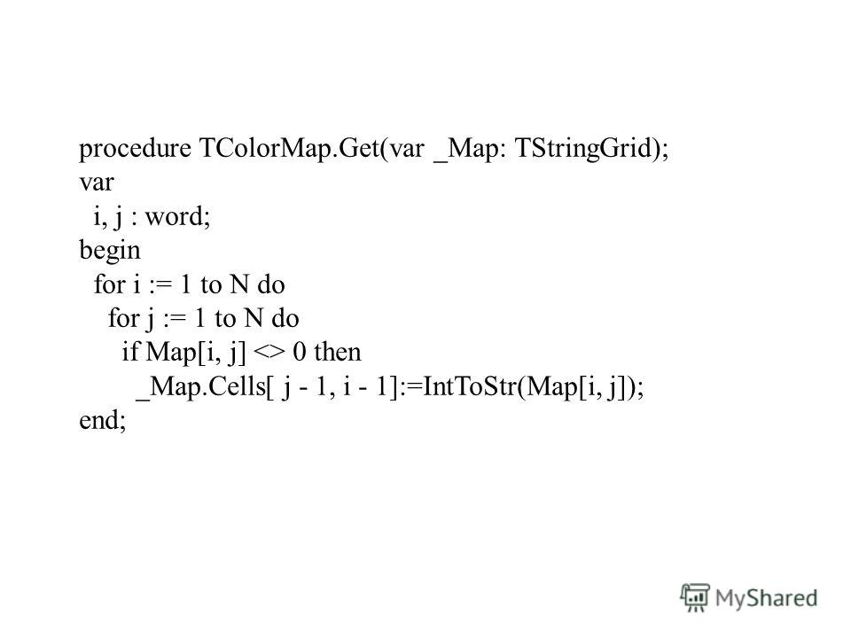 procedure TColorMap.Get(var _Map: TStringGrid); var i, j : word; begin for i := 1 to N do for j := 1 to N do if Map[i, j]  0 then _Map.Cells[ j - 1, i - 1]:=IntToStr(Map[i, j]); end;