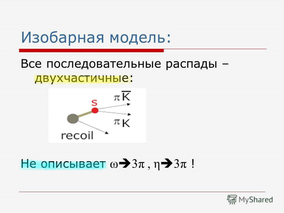 Изобарная модель: Все последовательные распады – двухчастичные: Не описывает ω 3π, η 3π !