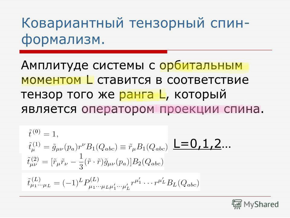 Ковариантный тензорный спин- формализм. Амплитуде системы с орбитальным моментом L ставится в соответствие тензор того же ранга L, который является оператором проекции спина. L=0,1,2…