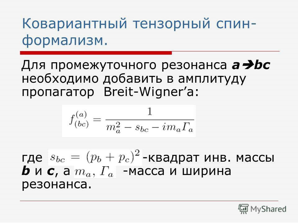 Ковариантный тензорный спин- формализм. Для промежуточного резонанса а bc необходимо добавить в амплитуду пропагатор Breit-Wignera: где -квадрат инв. массы b и c, а -масса и ширина резонанса.