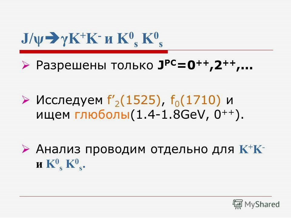 J/ψ γK + K - и K 0 s K 0 s Разрешены только J PC =0 ++,2 ++,... Исследуем f 2 (1525), f 0 (1710) и ищем глюболы(1.4-1.8GeV, 0 ++ ). Анализ проводим отдельно для K + K - и K 0 s K 0 s.