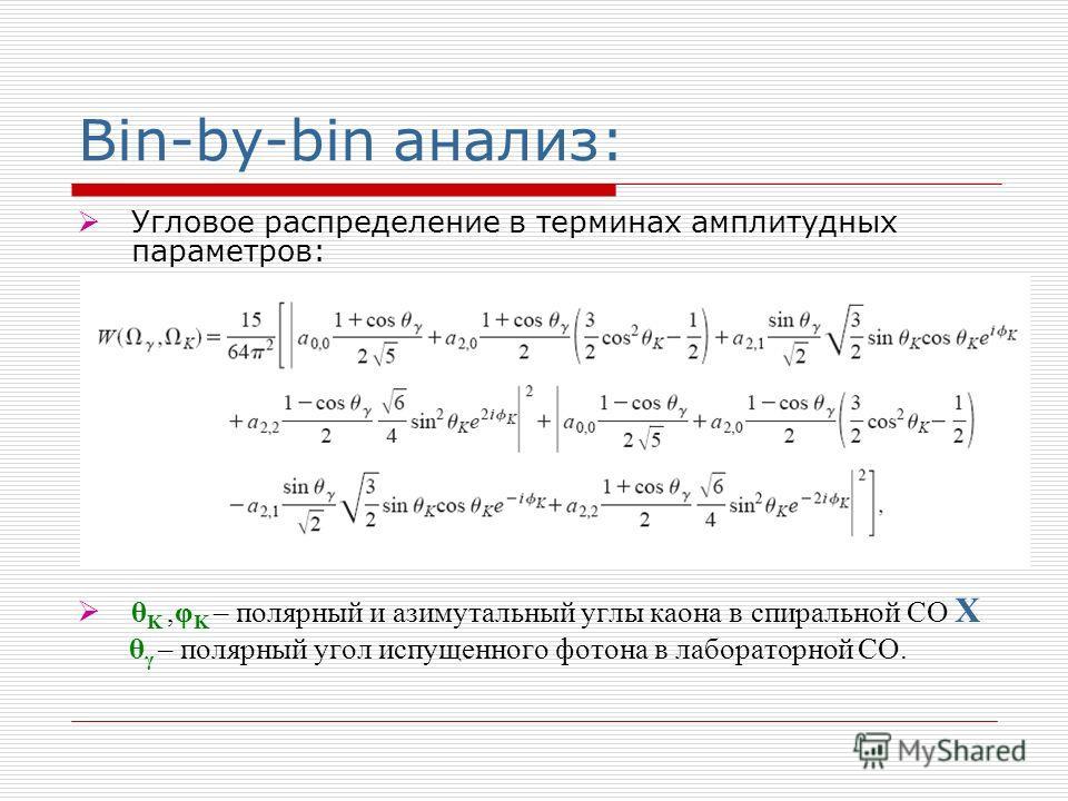 Bin-by-bin анализ: Угловое распределение в терминах амплитудных параметров: θ K,φ K – полярный и азимутальный углы каона в спиральной СО X θ γ – полярный угол испущенного фотона в лабораторной СО.