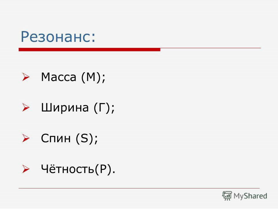 Резонанс: Масса (М); Ширина (Г); Спин (S); Чётность(P).