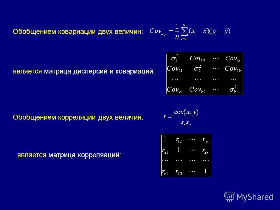 Обобщением ковариации двух величин: является матрица дисперсий и ковариаций: Обобщением корреляции двух величин: является матрица корреляаций: