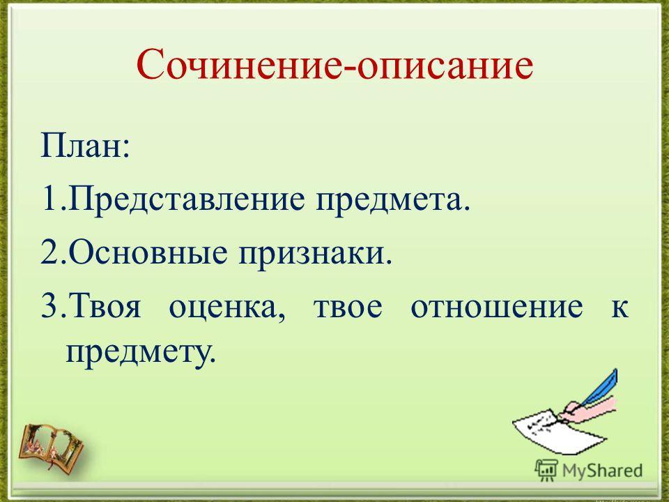 Сочинение-описание План: 1.Представление предмета. 2.Основные признаки. 3.Твоя оценка, твое отношение к предмету.
