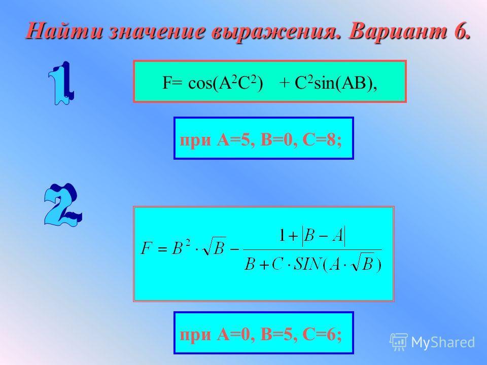 Найти значение выражения. Вариант 6. F= cos(А 2 С 2 ) + С 2 sin(АВ), при А=5, В=0, С=8; при А=0, В=5, С=6;