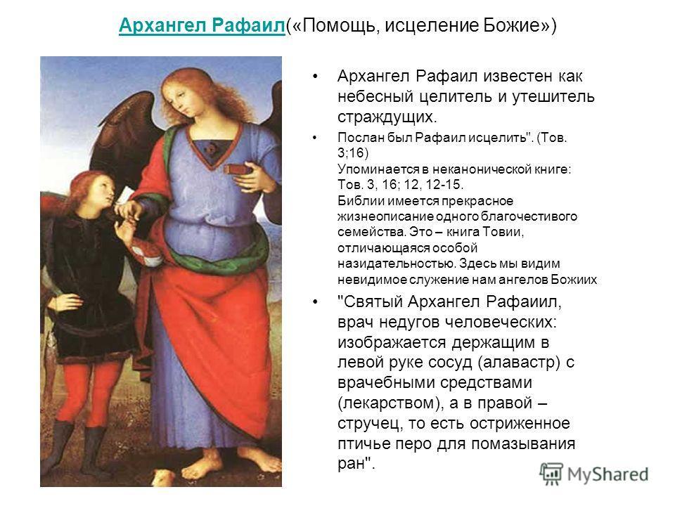 Архангел РафаилАрхангел Рафаил(«Помощь, исцеление Божие») Архангел Рафаил известен как небесный целитель и утешитель страждущих. Послан был Рафаил исцелить