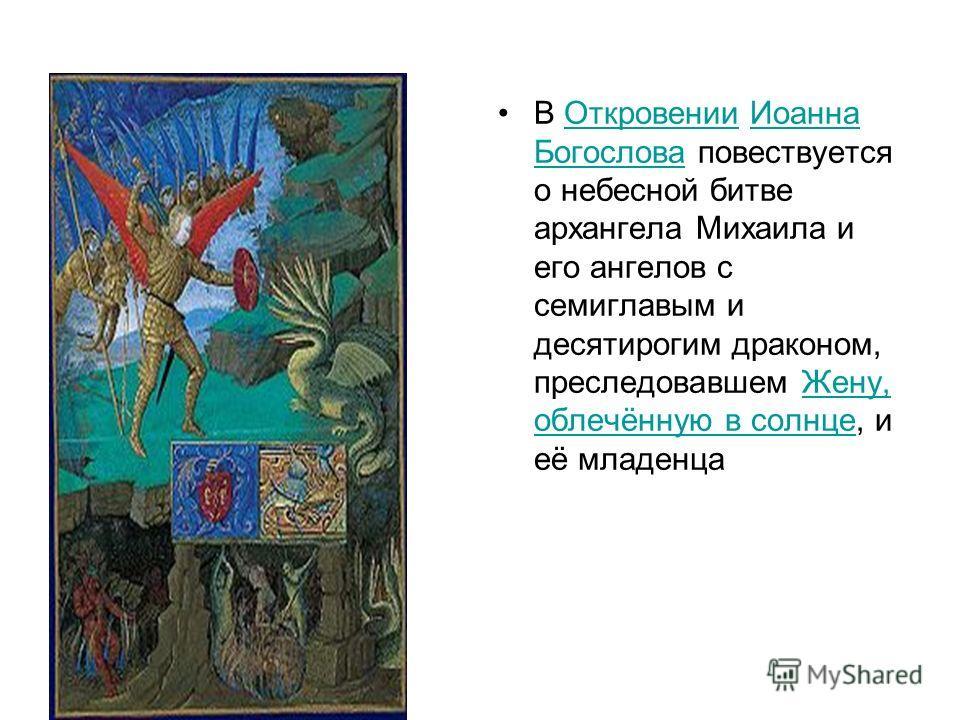 В Откровении Иоанна Богослова повествуется о небесной битве архангела Михаила и его ангелов с семиглавым и десятирогим драконом, преследовавшем Жену, облечённую в солнце, и её младенцаОткровенииИоанна БогословаЖену, облечённую в солнце
