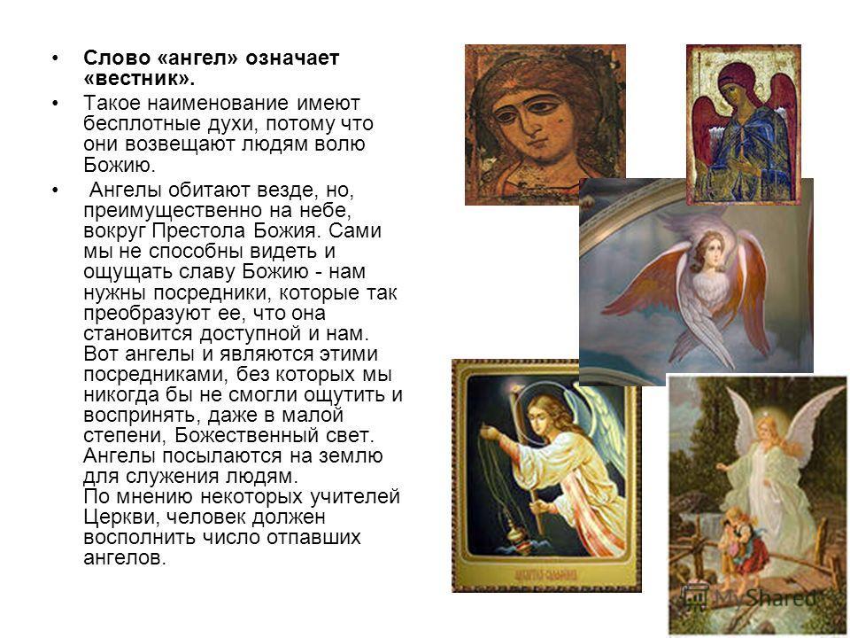 Слово «ангел» означает «вестник». Такое наименование имеют бесплотные духи, потому что они возвещают людям волю Божию. Ангелы обитают везде, но, преимущественно на небе, вокруг Престола Божия. Сами мы не способны видеть и ощущать славу Божию - нам ну